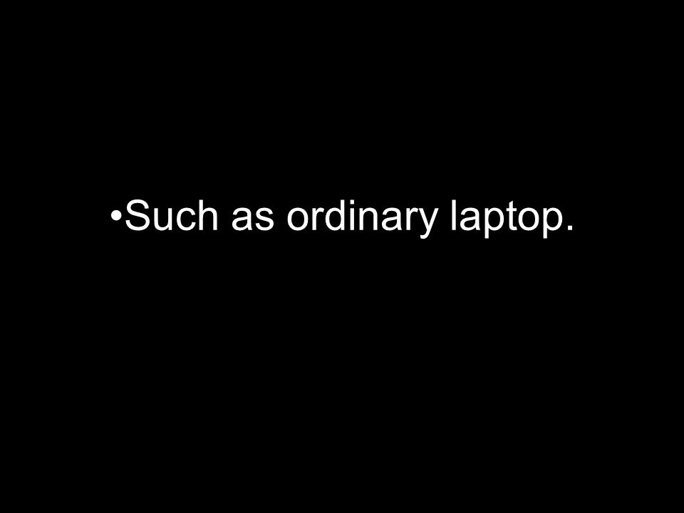 Such as ordinary laptop.