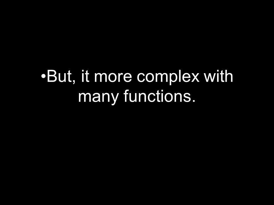 But, it more complex with many functions.