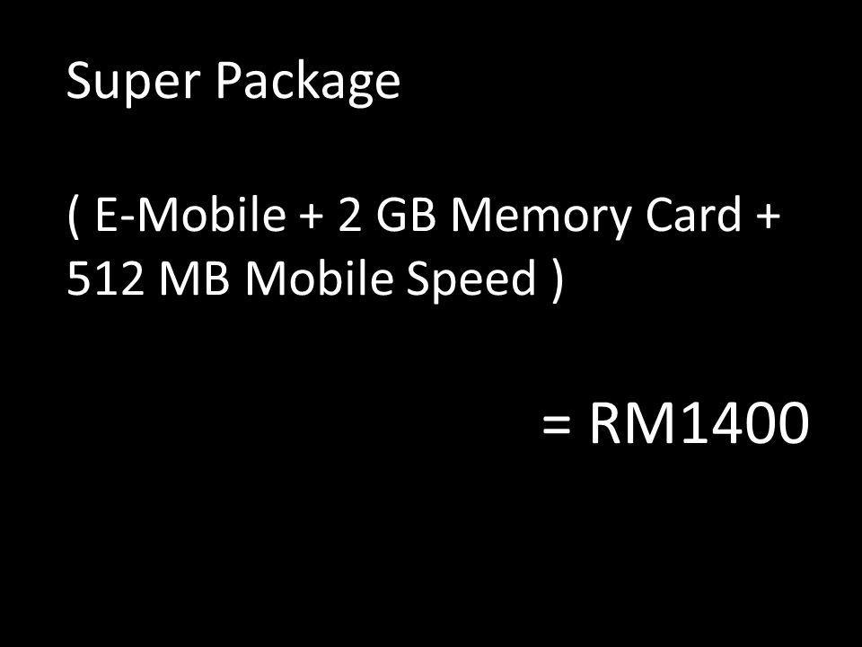 Super Package ( E-Mobile + 2 GB Memory Card + 512 MB Mobile Speed ) = RM1400