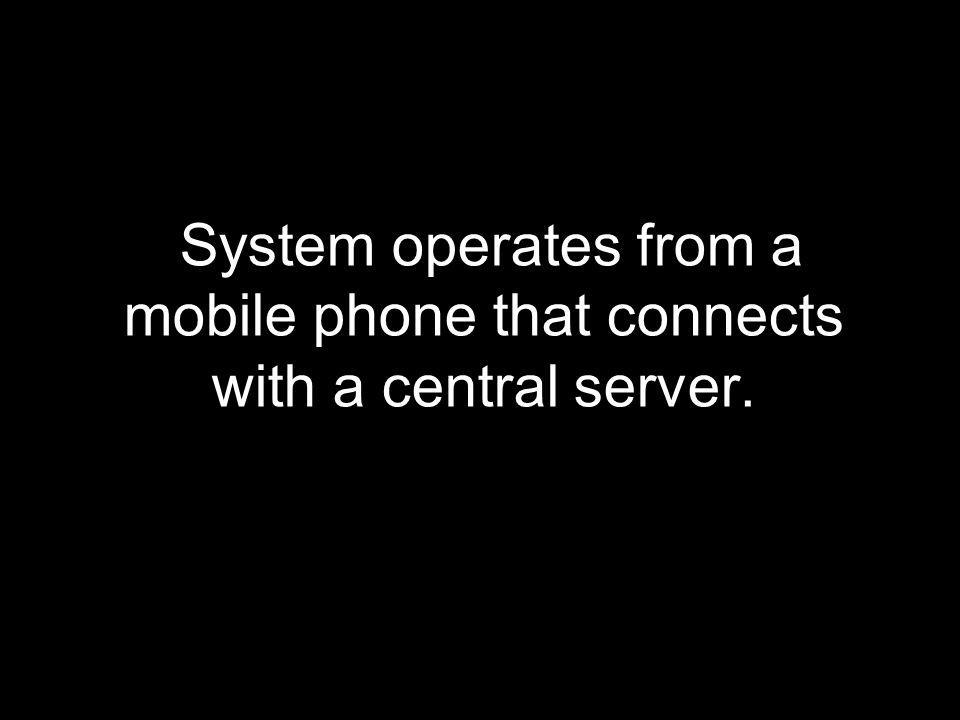 System operates from a mobile phone that connects with a central server.