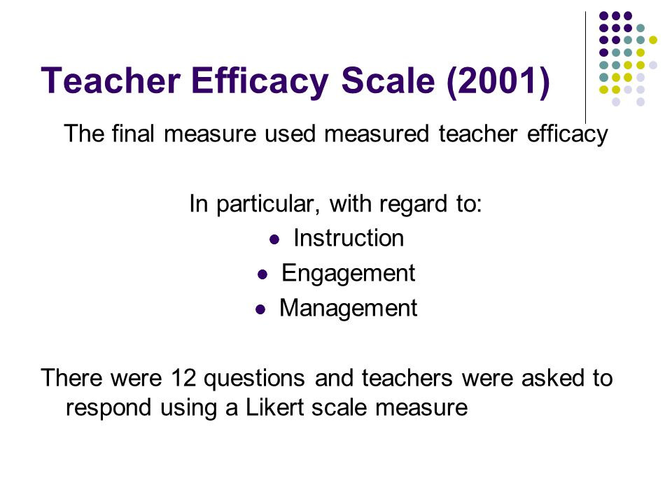 Teacher Efficacy Scale (2001) The final measure used measured teacher efficacy In particular, with regard to: Instruction Engagement Management There were 12 questions and teachers were asked to respond using a Likert scale measure