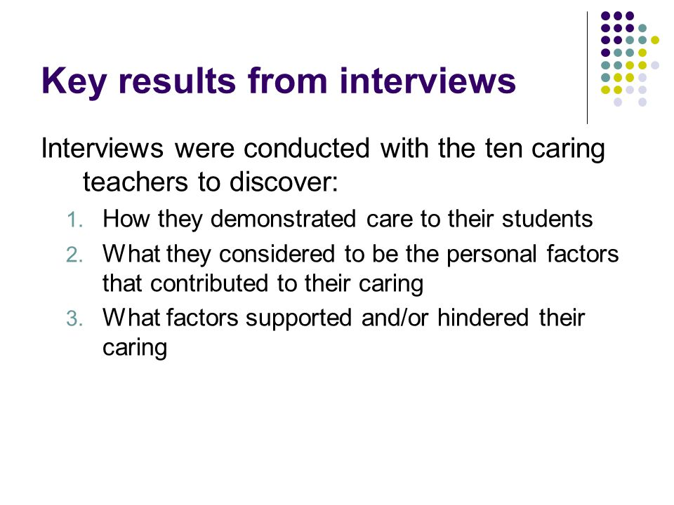 Key results from interviews Interviews were conducted with the ten caring teachers to discover: 1.