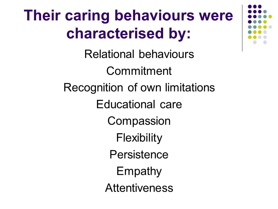 Their caring behaviours were characterised by: Relational behaviours Commitment Recognition of own limitations Educational care Compassion Flexibility Persistence Empathy Attentiveness