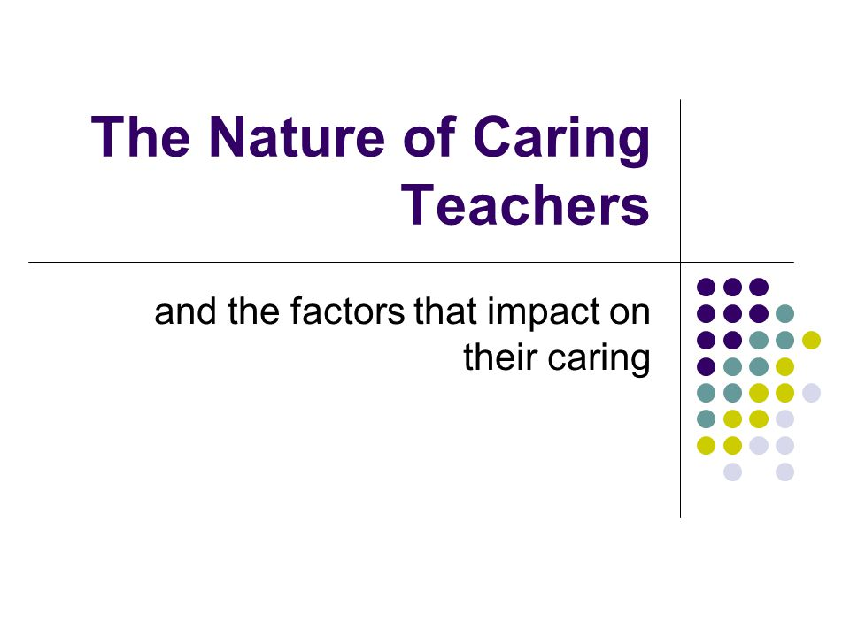 The Nature of Caring Teachers and the factors that impact on their caring