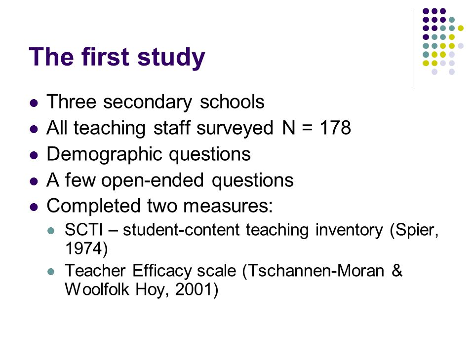 The first study Three secondary schools All teaching staff surveyed N = 178 Demographic questions A few open-ended questions Completed two measures: SCTI – student-content teaching inventory (Spier, 1974) Teacher Efficacy scale (Tschannen-Moran & Woolfolk Hoy, 2001)