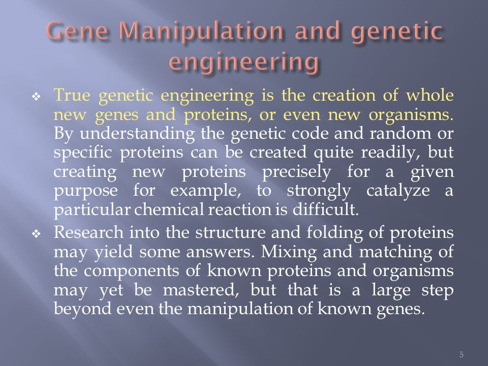  True genetic engineering is the creation of whole new genes and proteins, or even new organisms.