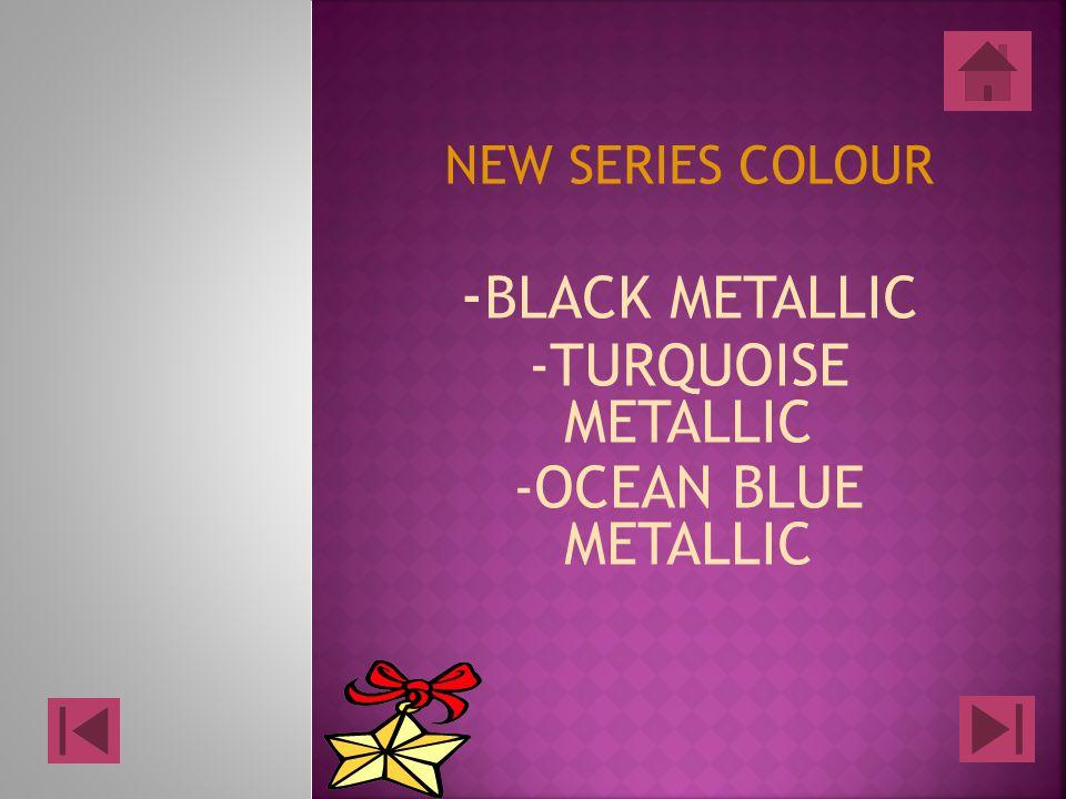 NEW SERIES COLOUR - BLACK METALLIC -TURQUOISE METALLIC -OCEAN BLUE METALLIC