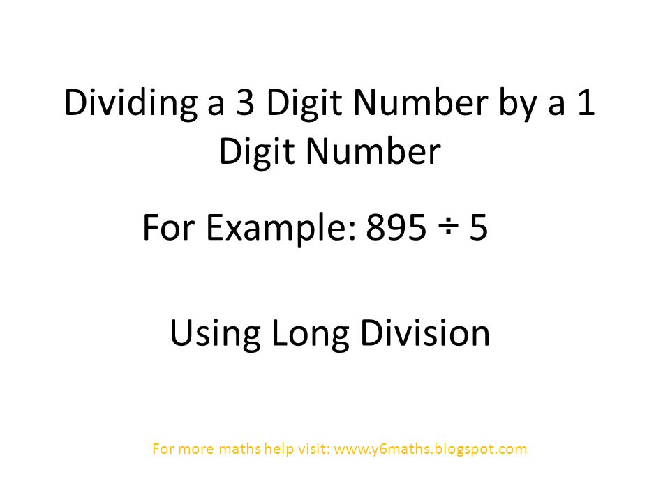 Dividing a 3 Digit Number by a 1 Digit Number For Example: 895 ÷ 5 Using Long Division For more maths help visit: www.y6maths.blogspot.com