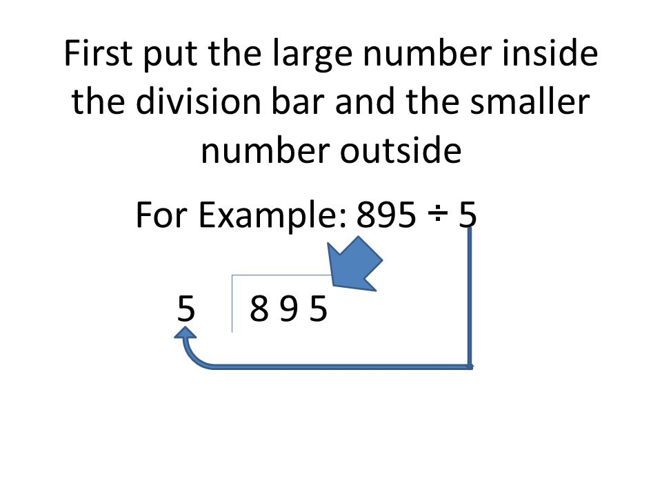 First put the large number inside the division bar and the smaller number outside For Example: 895 ÷ 5 8 9 55