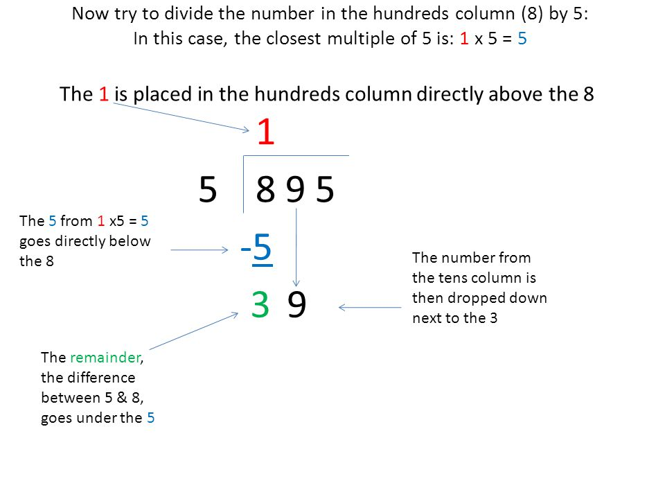Now try to divide this new number (39) by 5: In this case, the closest multiple of 5 is: 7 x 5 = 35 8 9 55 The 7 is placed directly above the 9, in the TENS column 1 The 35 from 7 x5 = 35 goes directly below the 39 -5-5 3 The remainder, the difference between 39 & 35, goes under the 35 The number from the units column is then dropped down next to the 4 9 7 -3 5 45