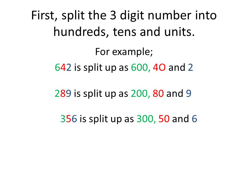 First, split the 3 digit number into hundreds, tens and units. For example; 642 is split up as 600, 4O and 2 289 is split up as 200, 80 and 9 356 is s