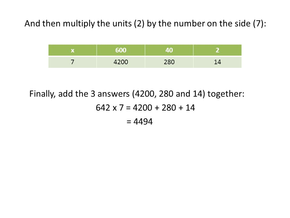 And then multiply the units (2) by the number on the side (7): Finally, add the 3 answers (4200, 280 and 14) together: 642 x 7 = 4200 + 280 + 14 = 449