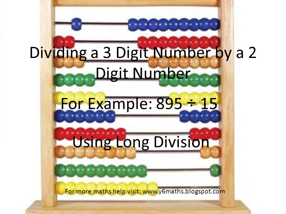 Dividing a 3 Digit Number by a 2 Digit Number For Example: 895 ÷ 15 Using Long Division For more maths help visit: www.y6maths.blogspot.com