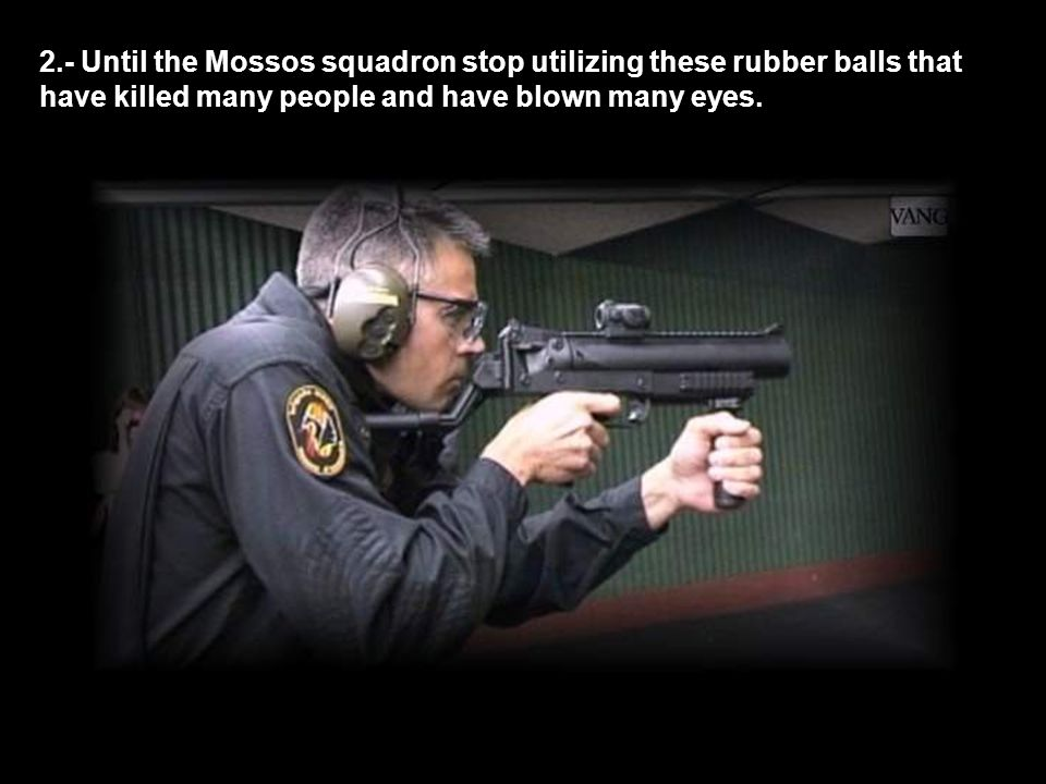 2.- Until the Mossos squadron stop utilizing these rubber balls that have killed many people and have blown many eyes.