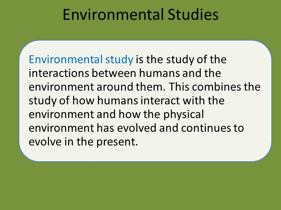 Environmental Studies Environmental study is the study of the interactions between humans and the environment around them. This combines the study of