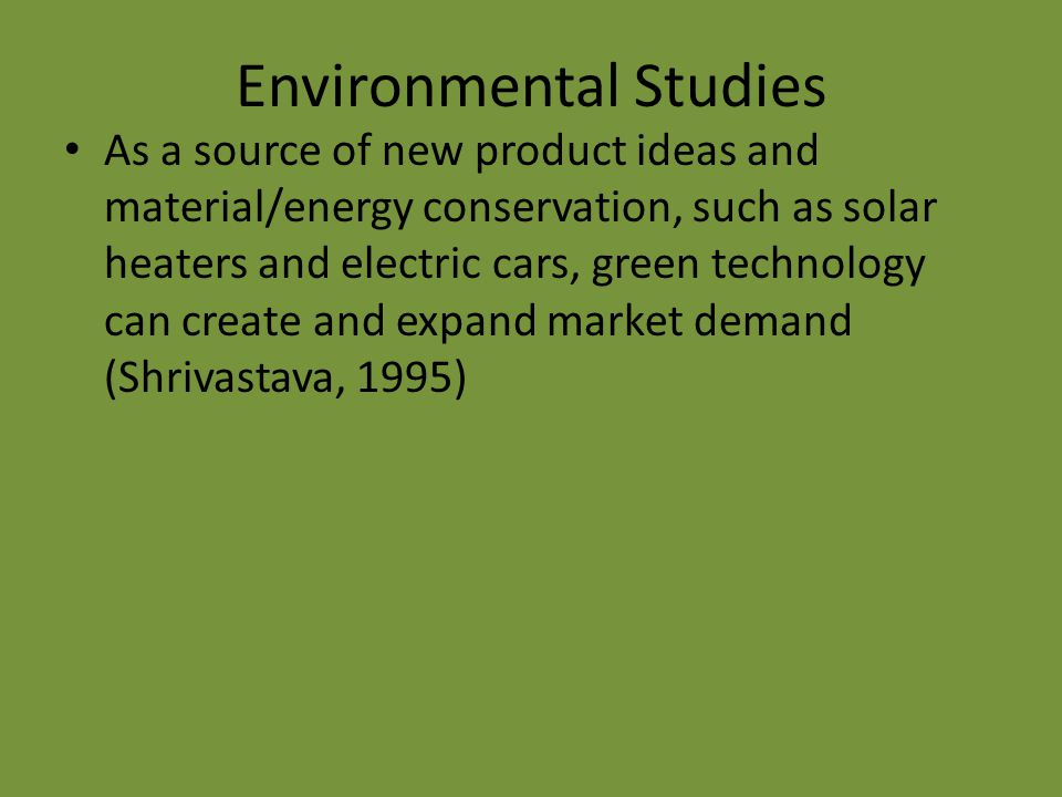 Environmental Studies As a source of new product ideas and material/energy conservation, such as solar heaters and electric cars, green technology can