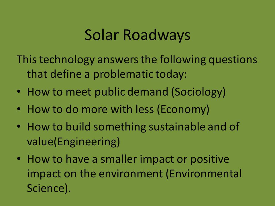 Solar Roadways This technology answers the following questions that define a problematic today: How to meet public demand (Sociology) How to do more w