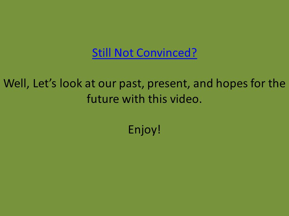 Still Not Convinced? Well, Let's look at our past, present, and hopes for the future with this video. Enjoy!