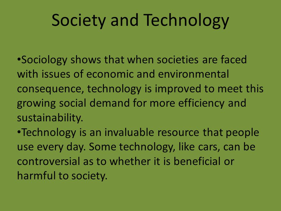 Society and Technology Sociology shows that when societies are faced with issues of economic and environmental consequence, technology is improved to