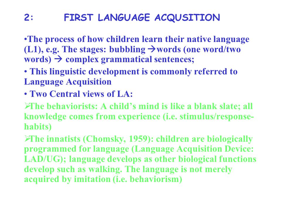 2: FIRST LANGUAGE ACQUSITION The process of how children learn their native language (L1), e.g.