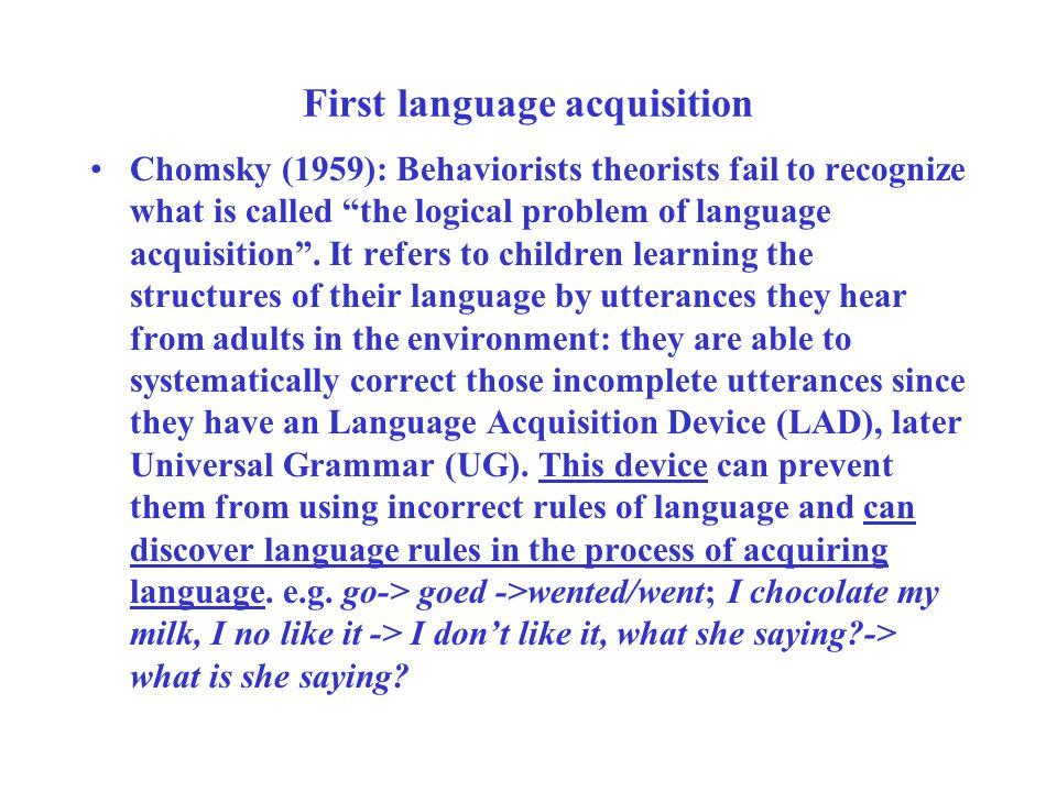First language acquisition Chomsky (1959): Behaviorists theorists fail to recognize what is called the logical problem of language acquisition .