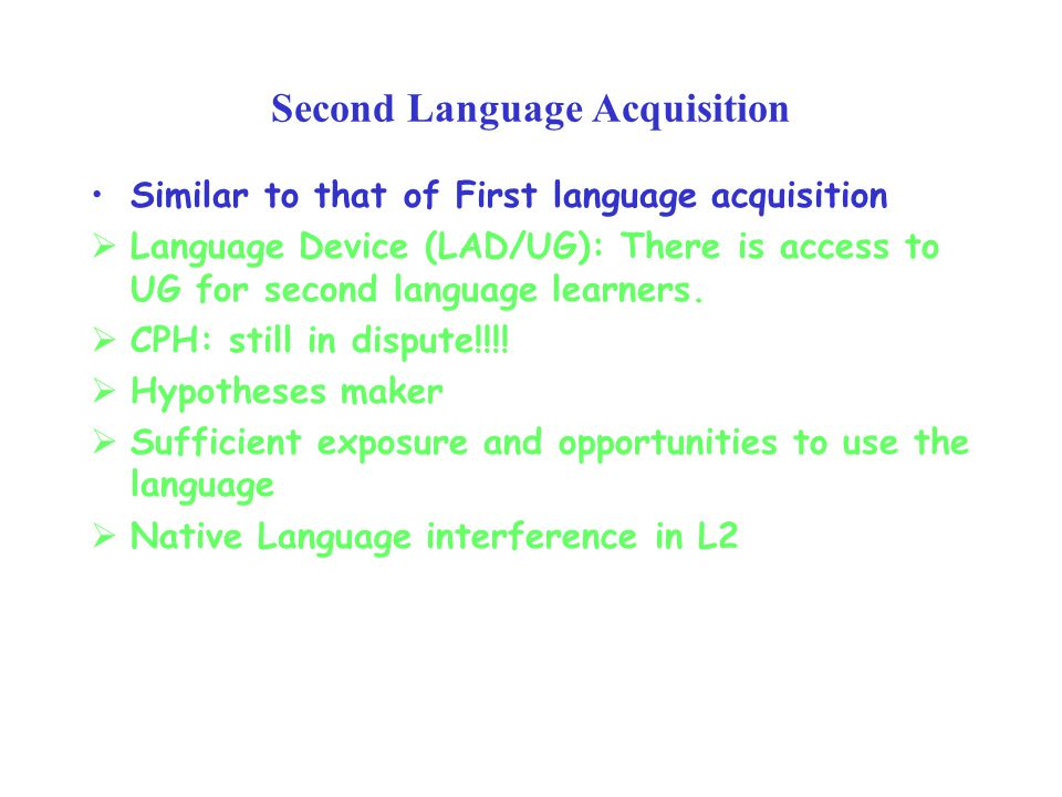 Second Language Acquisition Similar to that of First language acquisition  Language Device (LAD/UG): There is access to UG for second language learners.