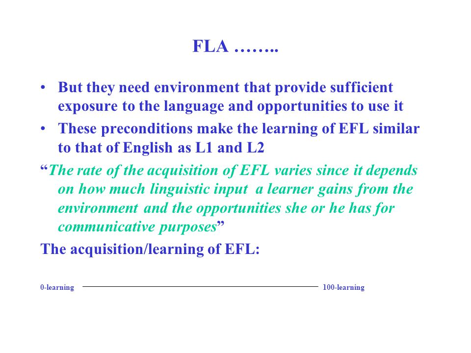 FLA …….. But they need environment that provide sufficient exposure to the language and opportunities to use it These preconditions make the learning