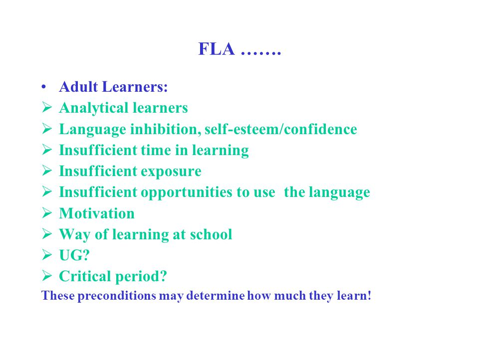 FLA ……. Adult Learners:  Analytical learners  Language inhibition, self-esteem/confidence  Insufficient time in learning  Insufficient exposure 