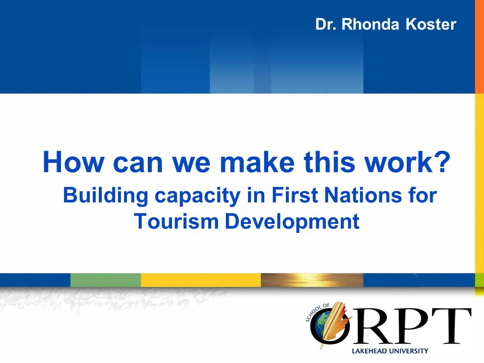 How can we make this work? Building capacity in First Nations for Tourism Development Dr. Rhonda Koster