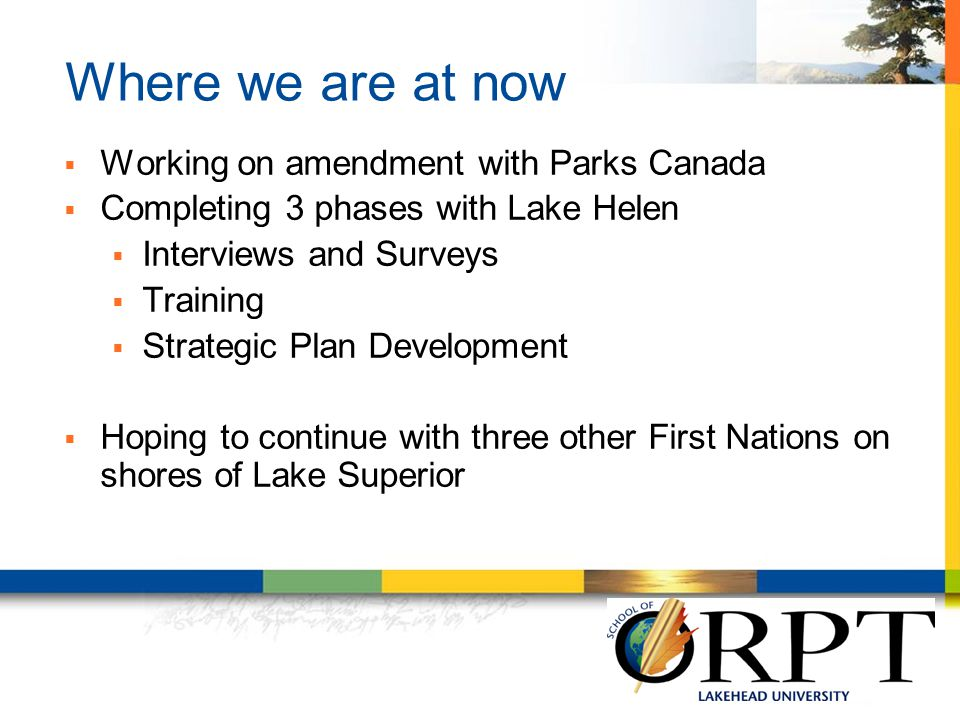 Where we are at now  Working on amendment with Parks Canada  Completing 3 phases with Lake Helen  Interviews and Surveys  Training  Strategic Plan Development  Hoping to continue with three other First Nations on shores of Lake Superior