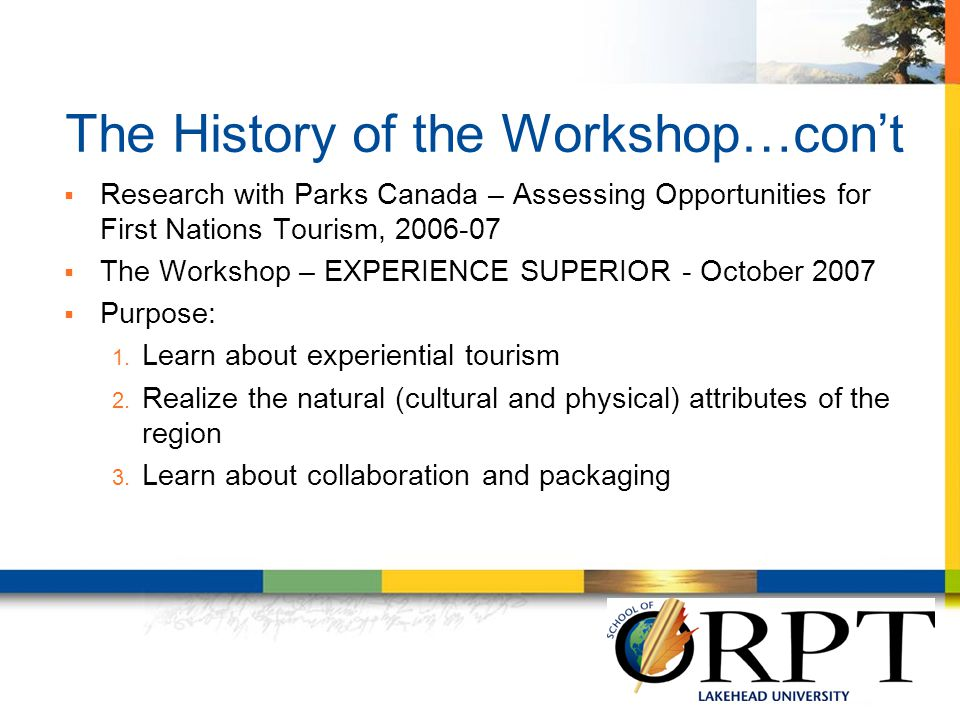  Research with Parks Canada – Assessing Opportunities for First Nations Tourism, 2006-07  The Workshop – EXPERIENCE SUPERIOR - October 2007  Purpos