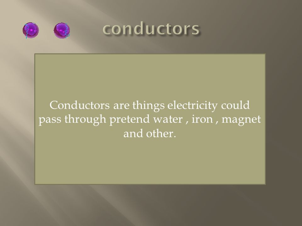 Conductors are things electricity could pass through pretend water, iron, magnet and other.
