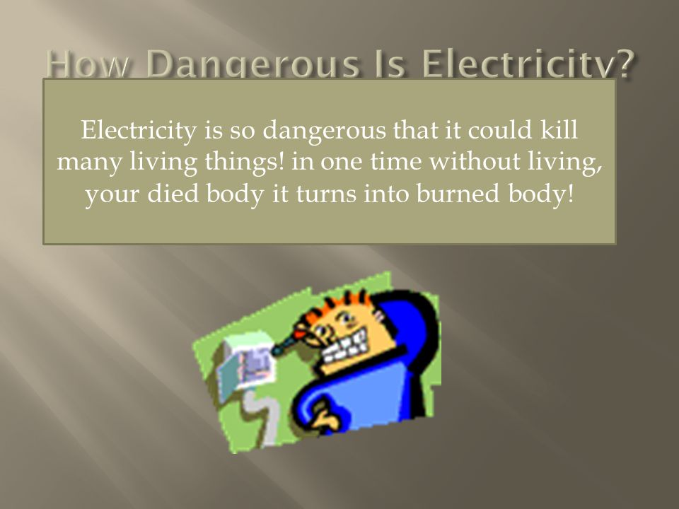 Electricity is so dangerous that it could kill many living things.