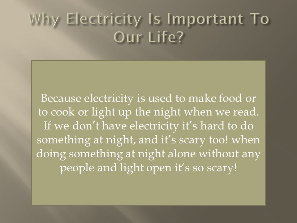 Because electricity is used to make food or to cook or light up the night when we read.