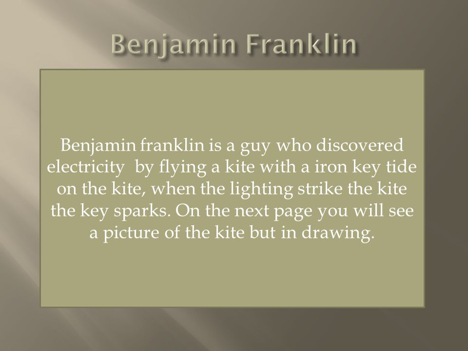 Benjamin franklin is a guy who discovered electricity by flying a kite with a iron key tide on the kite, when the lighting strike the kite the key sparks.
