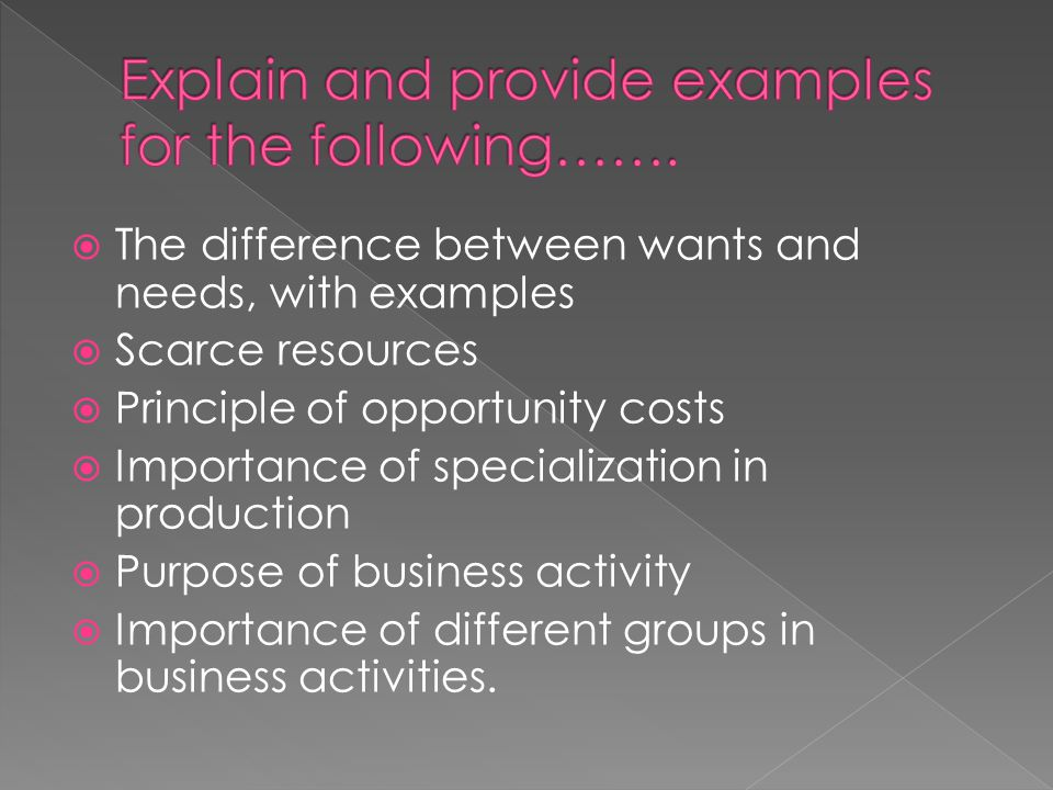  The difference between wants and needs, with examples  Scarce resources  Principle of opportunity costs  Importance of specialization in producti