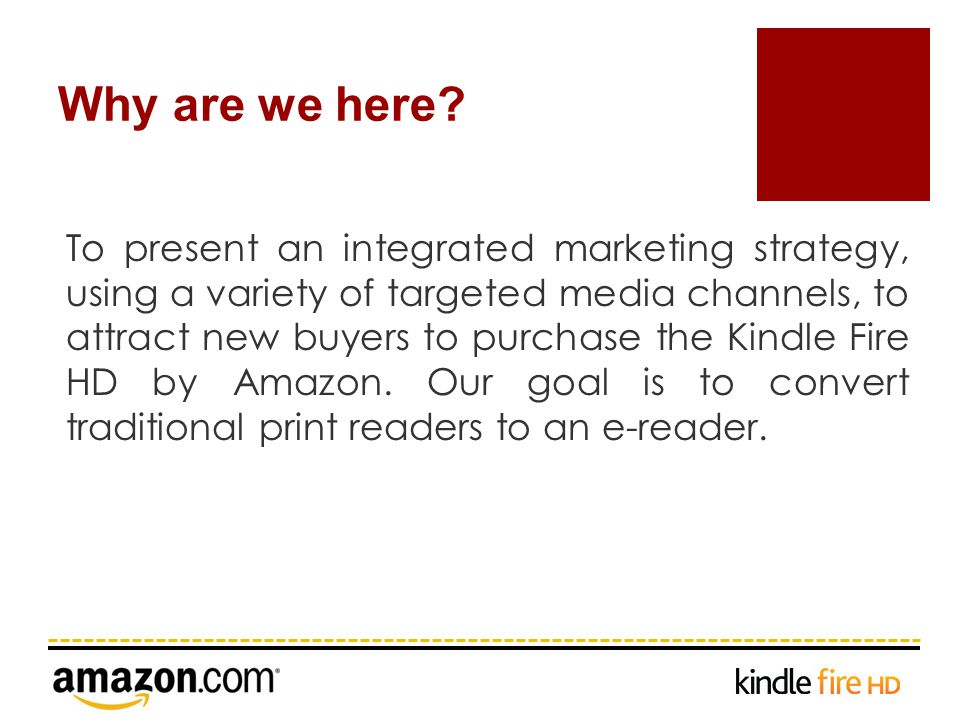 To present an integrated marketing strategy, using a variety of targeted media channels, to attract new buyers to purchase the Kindle Fire HD by Amazon.