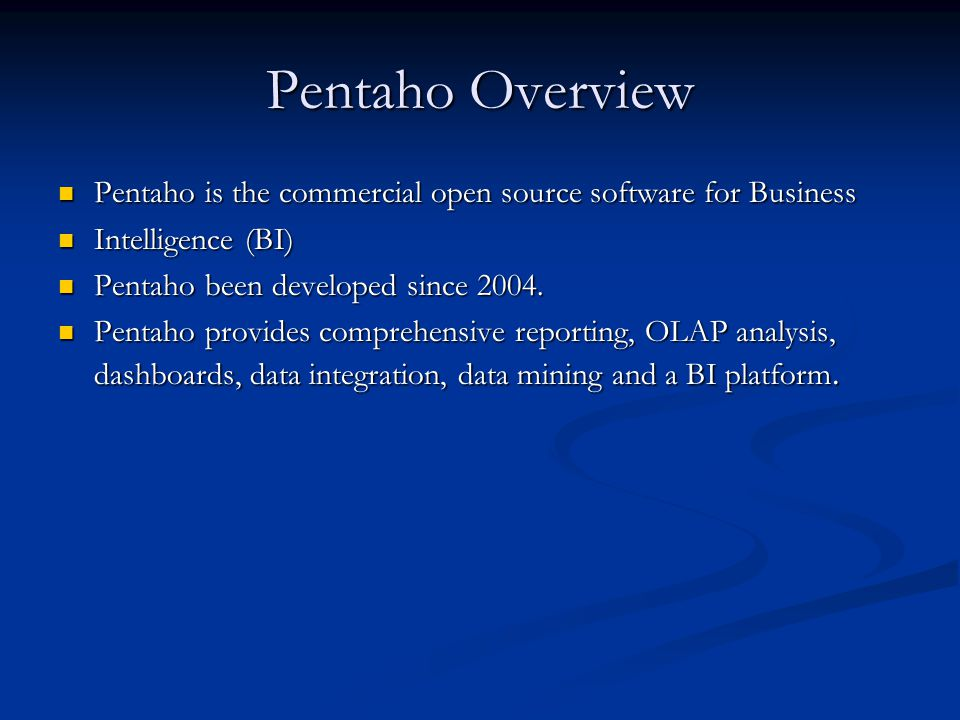 Pentaho Overview Pentaho is the commercial open source software for Business Pentaho is the commercial open source software for Business Intelligence (BI) Intelligence (BI) Pentaho been developed since 2004.