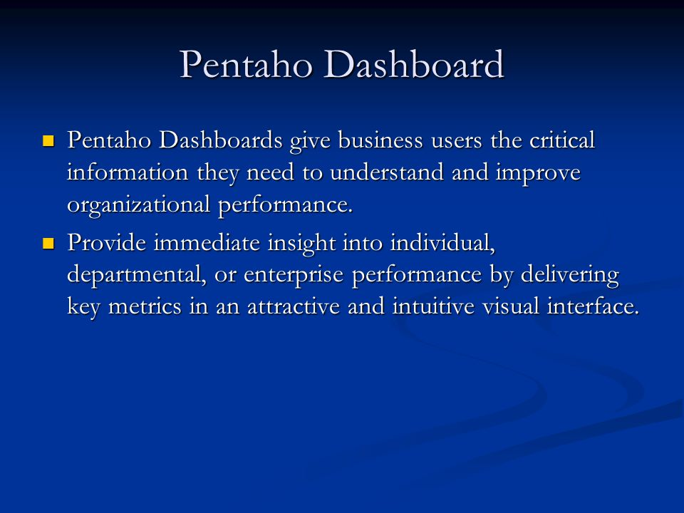 Pentaho Dashboard Pentaho Dashboards give business users the critical information they need to understand and improve organizational performance.