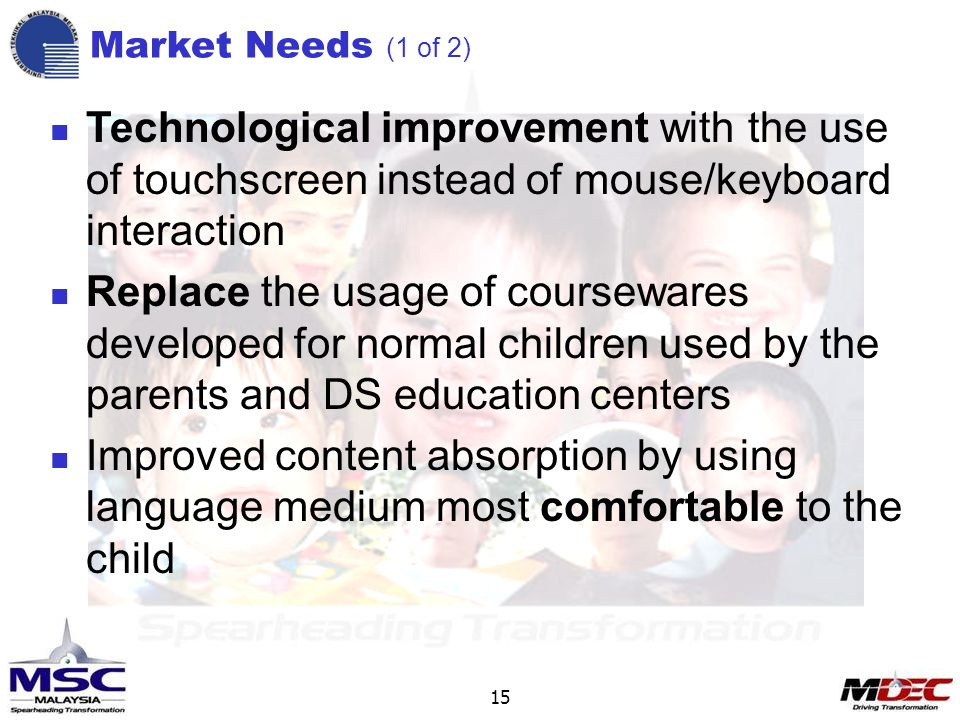 Technological improvement with the use of touchscreen instead of mouse/keyboard interaction Replace the usage of coursewares developed for normal children used by the parents and DS education centers Improved content absorption by using language medium most comfortable to the child 15 Market Needs (1 of 2)