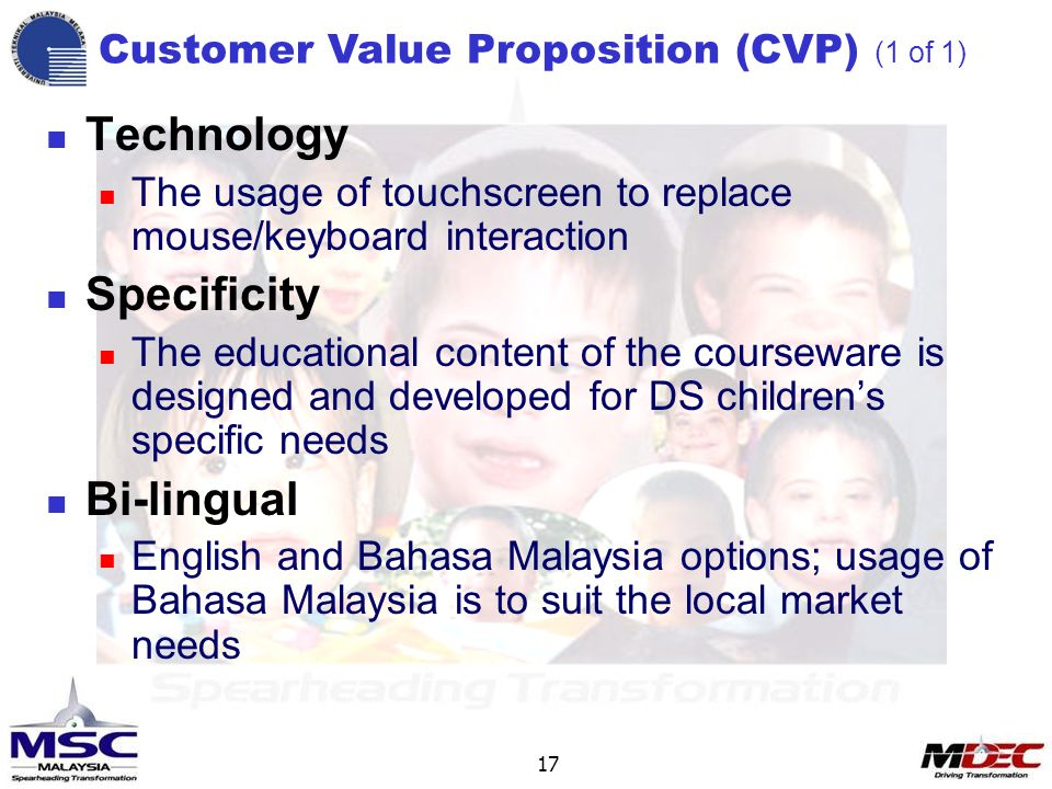 17 Technology The usage of touchscreen to replace mouse/keyboard interaction Specificity The educational content of the courseware is designed and developed for DS children's specific needs Bi-lingual English and Bahasa Malaysia options; usage of Bahasa Malaysia is to suit the local market needs Customer Value Proposition (CVP) (1 of 1)