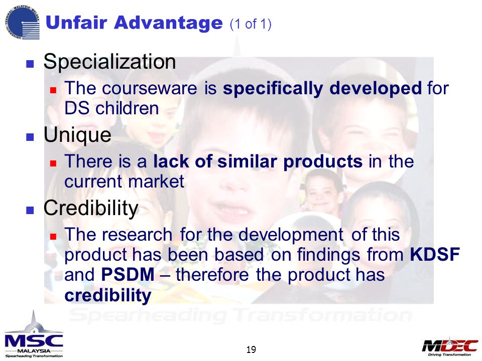 19 Unfair Advantage (1 of 1) Specialization The courseware is specifically developed for DS children Unique There is a lack of similar products in the current market Credibility The research for the development of this product has been based on findings from KDSF and PSDM – therefore the product has credibility