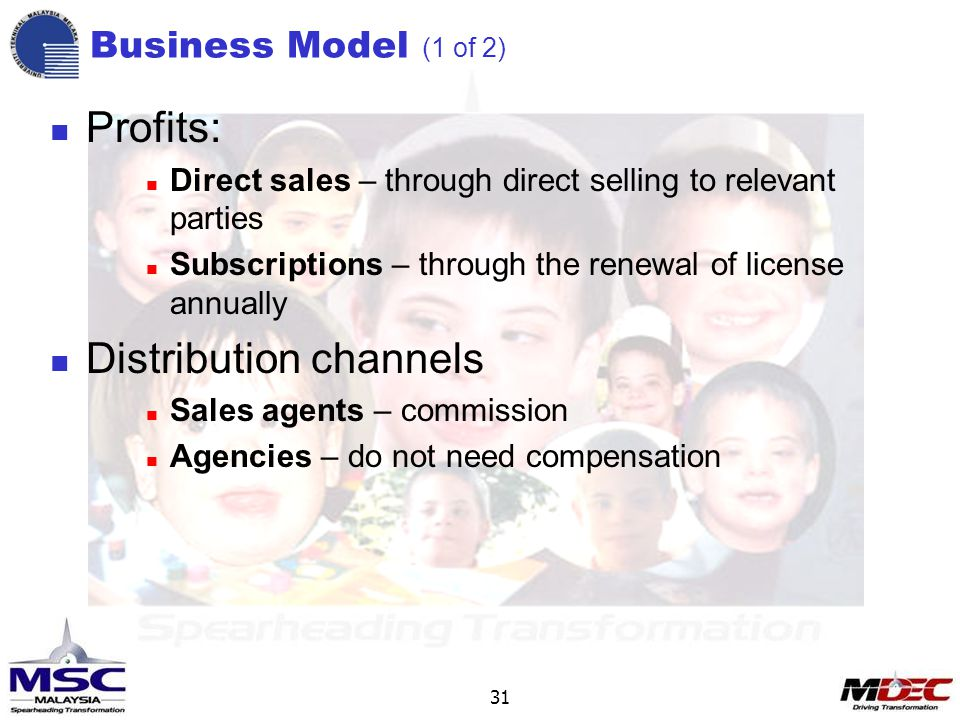 31 Profits: Direct sales – through direct selling to relevant parties Subscriptions – through the renewal of license annually Distribution channels Sales agents – commission Agencies – do not need compensation Business Model (1 of 2)