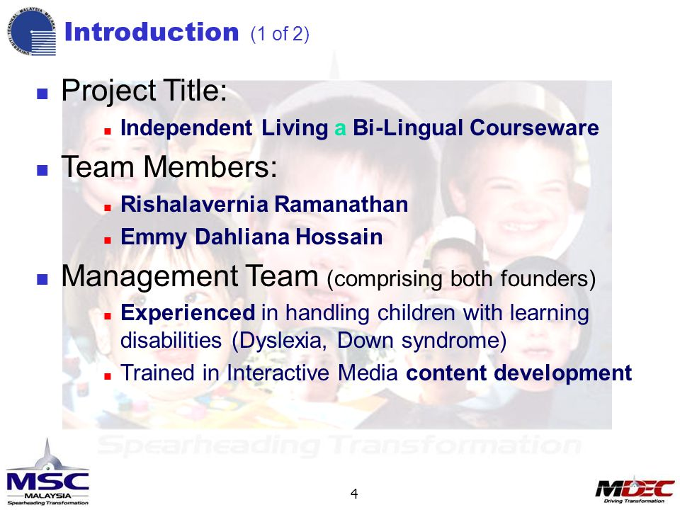 4 Introduction (1 of 2) Project Title: Independent Living a Bi-Lingual Courseware Team Members: Rishalavernia Ramanathan Emmy Dahliana Hossain Management Team (comprising both founders) Experienced in handling children with learning disabilities (Dyslexia, Down syndrome) Trained in Interactive Media content development