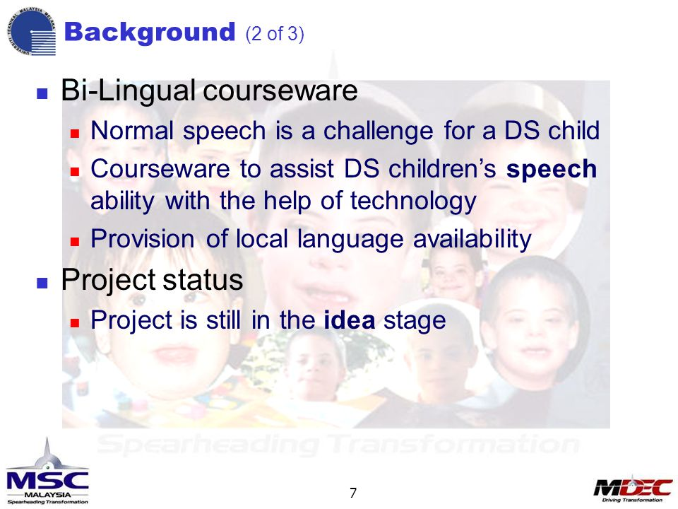 7 Background (2 of 3) Bi-Lingual courseware Normal speech is a challenge for a DS child Courseware to assist DS children's speech ability with the help of technology Provision of local language availability Project status Project is still in the idea stage