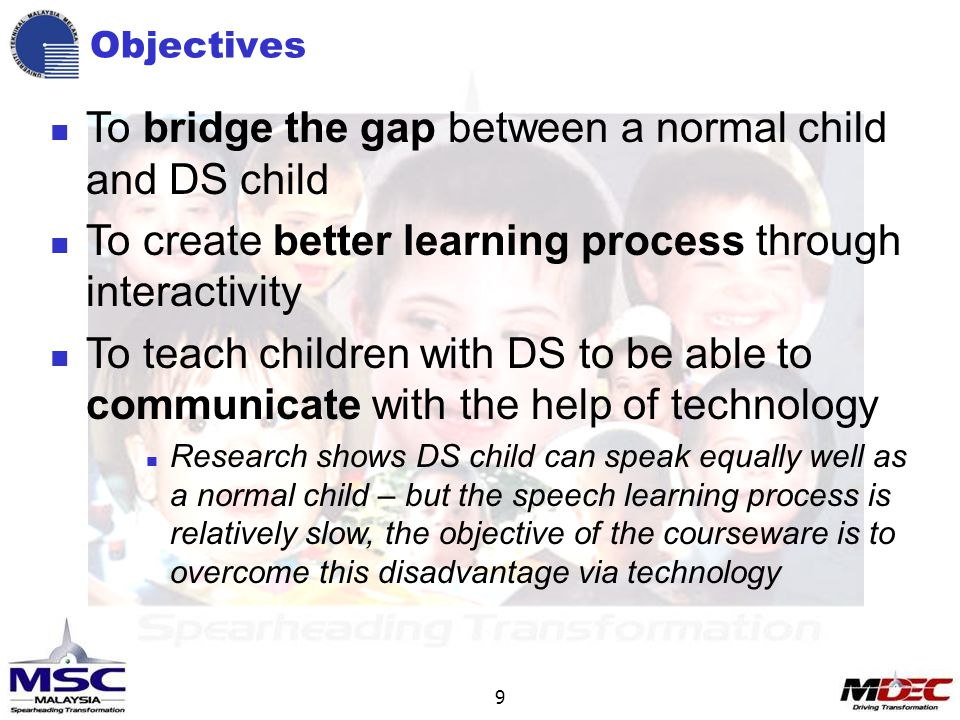 9 Objectives To bridge the gap between a normal child and DS child To create better learning process through interactivity To teach children with DS to be able to communicate with the help of technology Research shows DS child can speak equally well as a normal child – but the speech learning process is relatively slow, the objective of the courseware is to overcome this disadvantage via technology