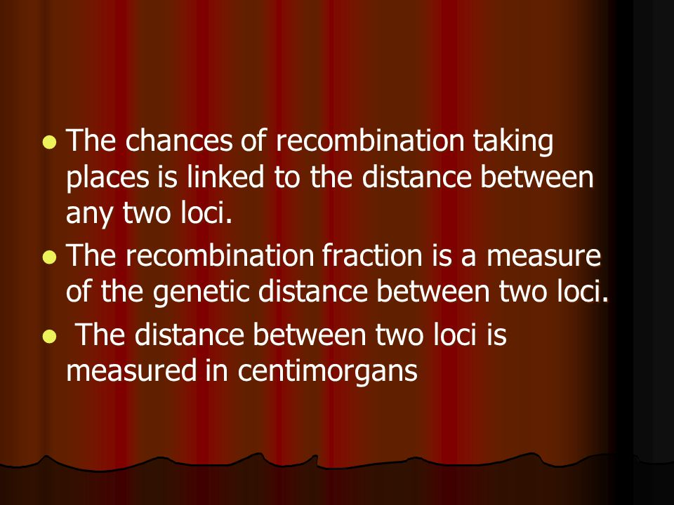 The chances of recombination taking places is linked to the distance between any two loci.