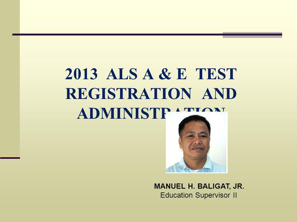 2013 ALS A & E TEST REGISTRATION AND ADMINISTRATION MANUEL H. BALIGAT, JR. Education Supervisor II
