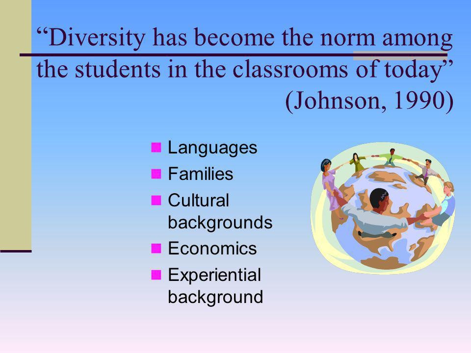 Diversity has become the norm among the students in the classrooms of today (Johnson, 1990) Languages Families Cultural backgrounds Economics Experiential background