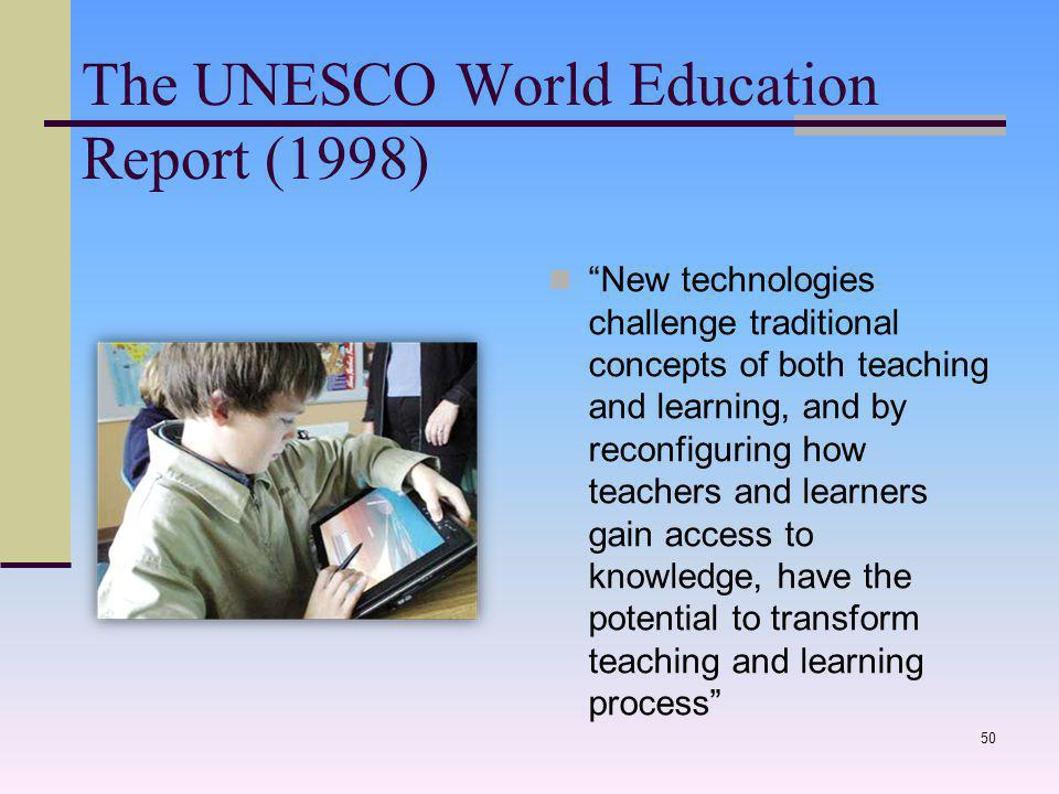 The UNESCO World Education Report (1998) New technologies challenge traditional concepts of both teaching and learning, and by reconfiguring how teachers and learners gain access to knowledge, have the potential to transform teaching and learning process 50